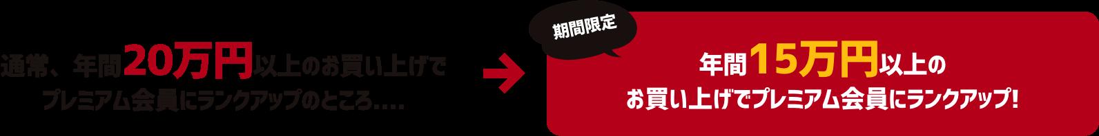 通常、年間20万円以上のお買い上げでプレミアム会員にランクアップのところ…→『期間限定』年間15万円以上のお買い上げでプレミアム会員にランクアップ!
